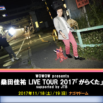 WOWOW presents 桑田佳祐 LIVE TOUR 2017「がらくた」supported by JTB